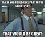 yea, if you could take part in the street play