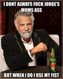 i dont always fuck jorge's moms ass