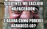seguynte, me excluiu no facebook