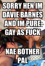 Sorry hen im Davie Barnes and im pure gay as fuck